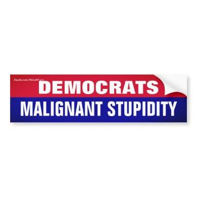 Democrats Are Malignant Stupidity Bumper Sticker