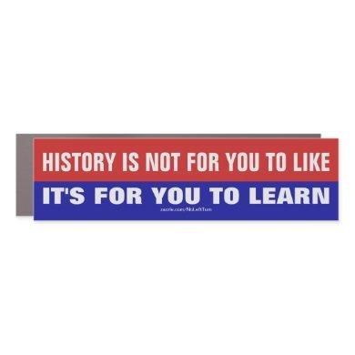 History Is Not For You To Like It's To Learn Car Magnet