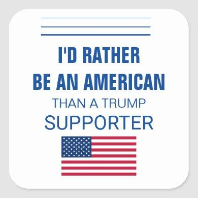 I'd Rather Be An American Than A Trump Supporter Square Sticker