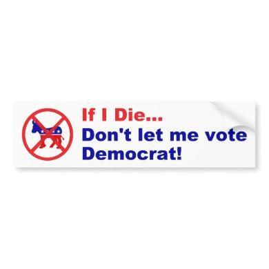 If I die...Don't let me vote Democrat Bumper Sticker