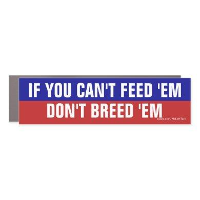 If You Can't Feed 'Em Don't Breed 'Em Car Magnet
