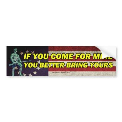If You Come For Mine You Better Bring Yours Bumper Sticker