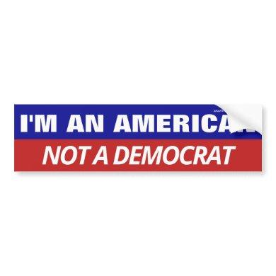 I'm An American Not A Democrat Bumper Sticker