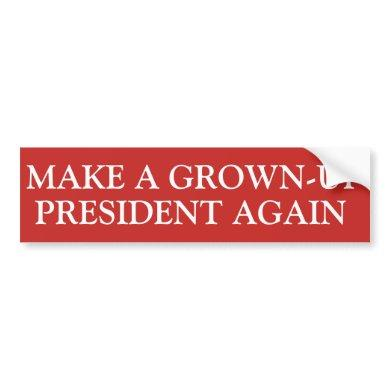 MAKE A GROWN-UP PRESIDENT AGAIN BUMPER STICKER