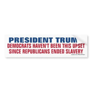 Trump - Democrats Not This Upset Since Slavery Bumper Sticker